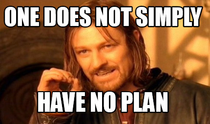 One must not simply have no plan meme